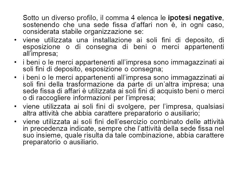 Sotto un diverso profilo, il comma 4 elenca le ipotesi negative, sostenendo che una sede fissa d'affari non è, in ogni caso, considerata stabile organizzazione se: