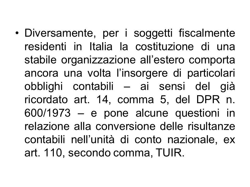 Diversamente, per i soggetti fiscalmente residenti in Italia la costituzione di una stabile organizzazione all'estero comporta ancora una volta l'insorgere di particolari obblighi contabili – ai sensi del già ricordato art.
