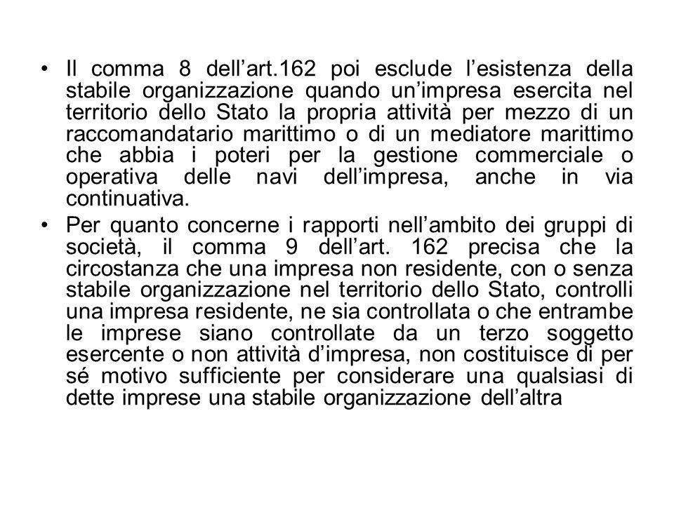 Il comma 8 dell'art.162 poi esclude l'esistenza della stabile organizzazione quando un'impresa esercita nel territorio dello Stato la propria attività per mezzo di un raccomandatario marittimo o di un mediatore marittimo che abbia i poteri per la gestione commerciale o operativa delle navi dell'impresa, anche in via continuativa.