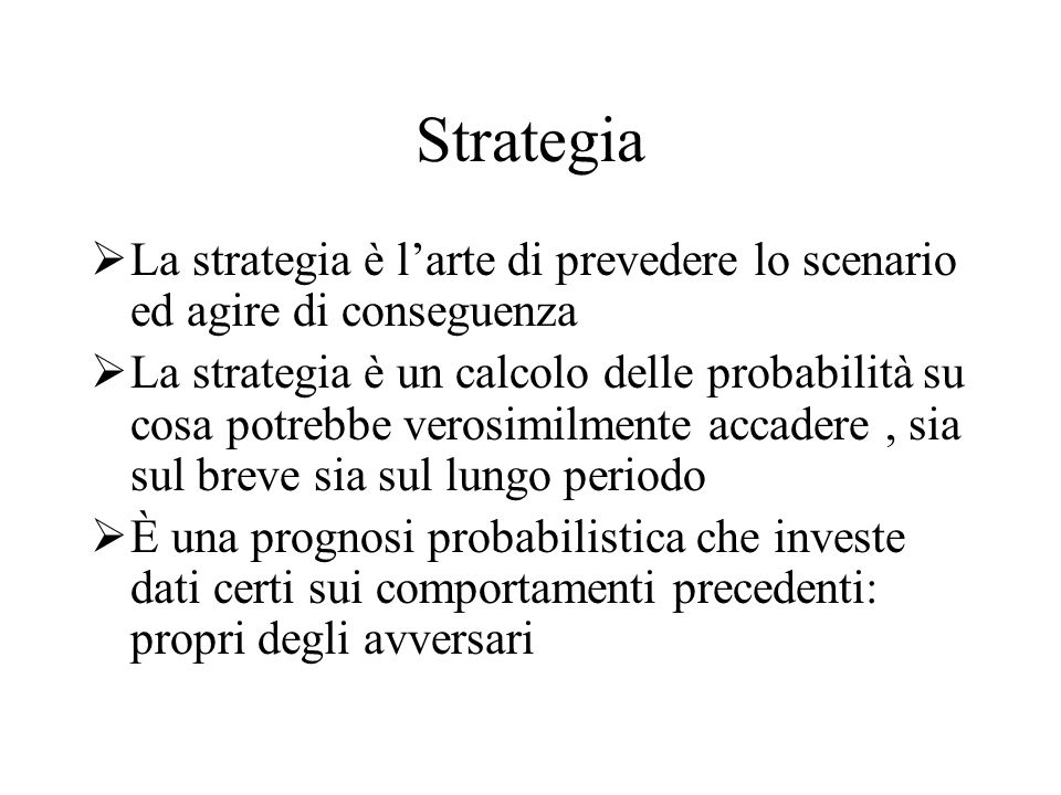 Strategia La strategia è l'arte di prevedere lo scenario ed agire di conseguenza.