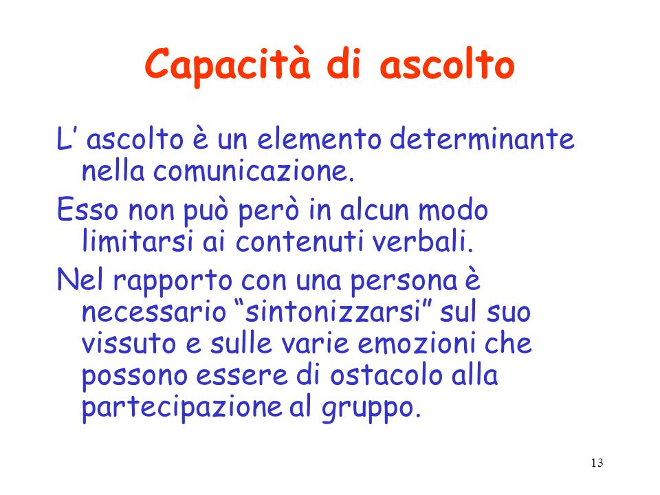 Capacità di ascolto L' ascolto è un elemento determinante nella comunicazione. Esso non può però in alcun modo limitarsi ai contenuti verbali.