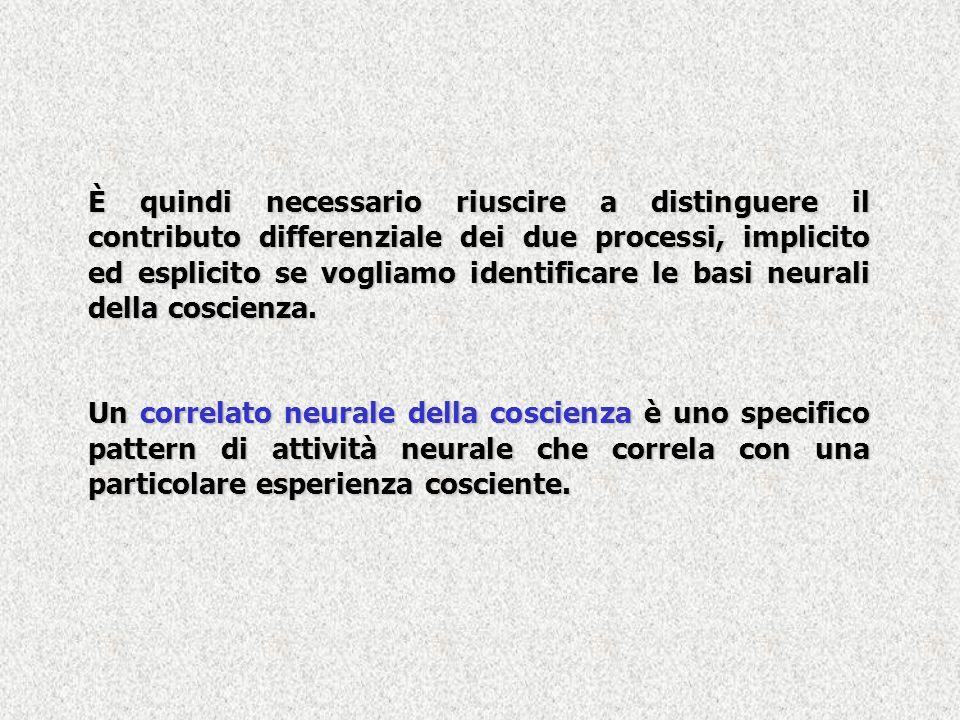 È quindi necessario riuscire a distinguere il contributo differenziale dei due processi, implicito ed esplicito se vogliamo identificare le basi neurali della coscienza.