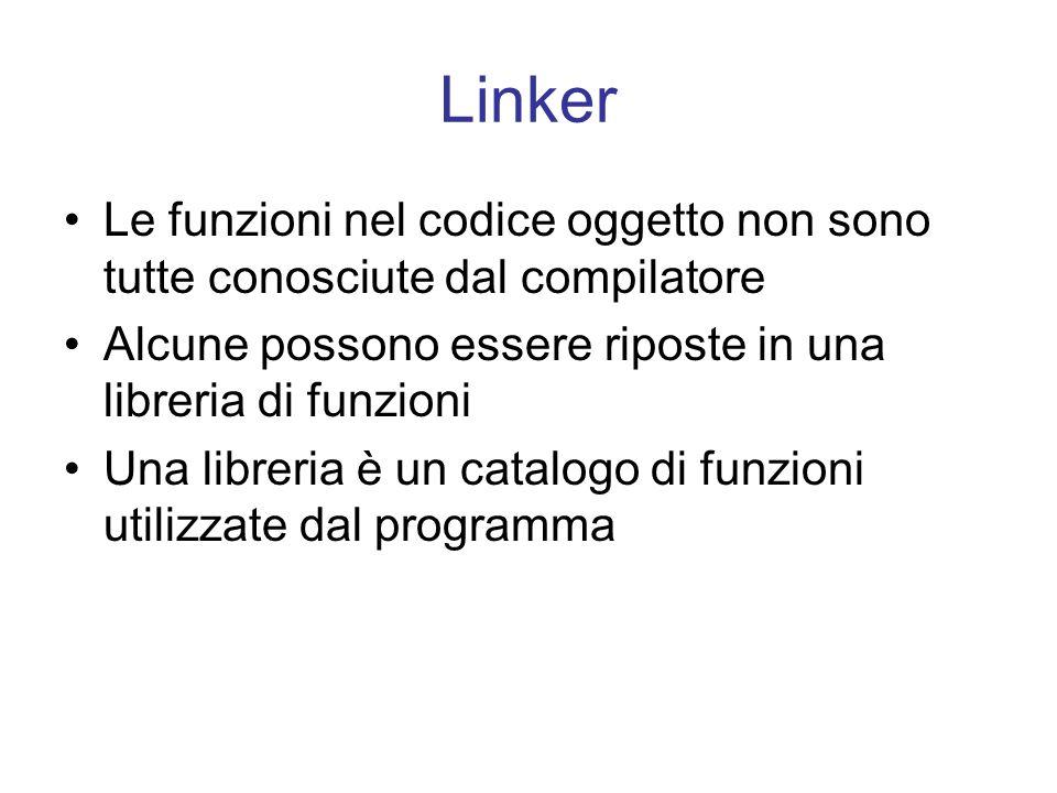 Linker Le funzioni nel codice oggetto non sono tutte conosciute dal compilatore. Alcune possono essere riposte in una libreria di funzioni.