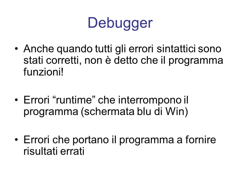 Debugger Anche quando tutti gli errori sintattici sono stati corretti, non è detto che il programma funzioni!