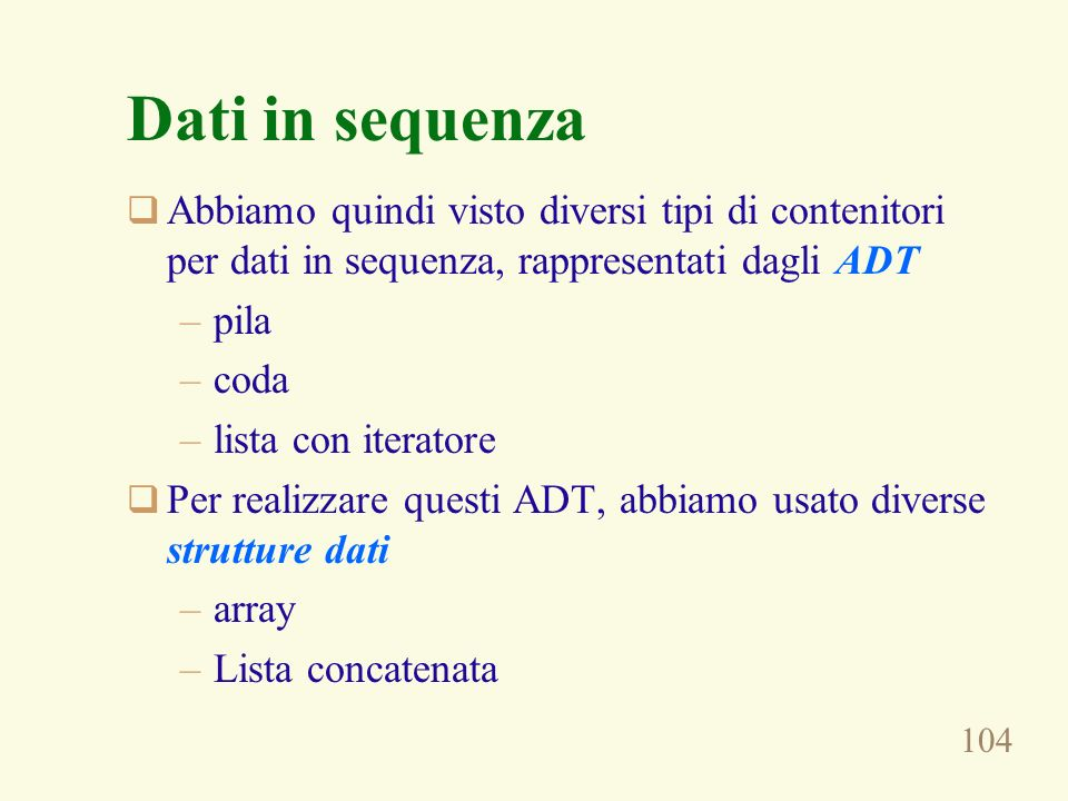 Dati in sequenza Abbiamo quindi visto diversi tipi di contenitori per dati in sequenza, rappresentati dagli ADT.