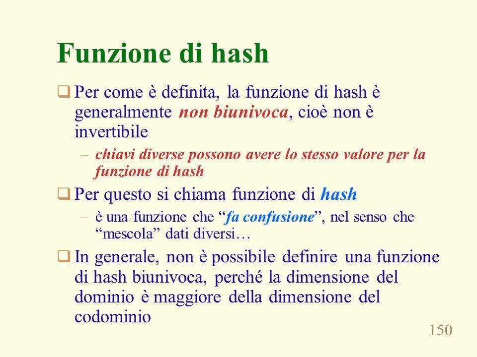 Funzione di hash Per come è definita, la funzione di hash è generalmente non biunivoca, cioè non è invertibile.