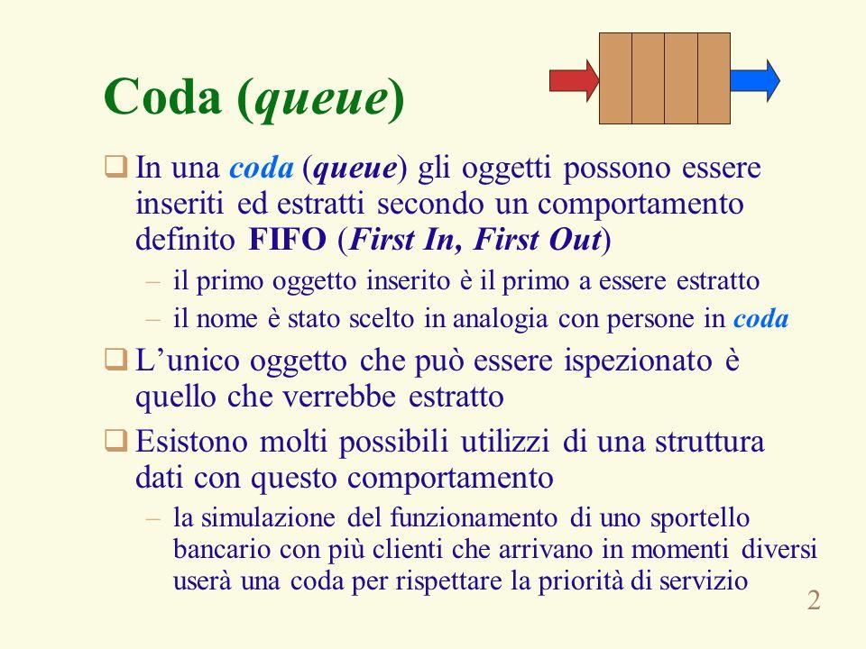 Coda (queue) In una coda (queue) gli oggetti possono essere inseriti ed estratti secondo un comportamento definito FIFO (First In, First Out)