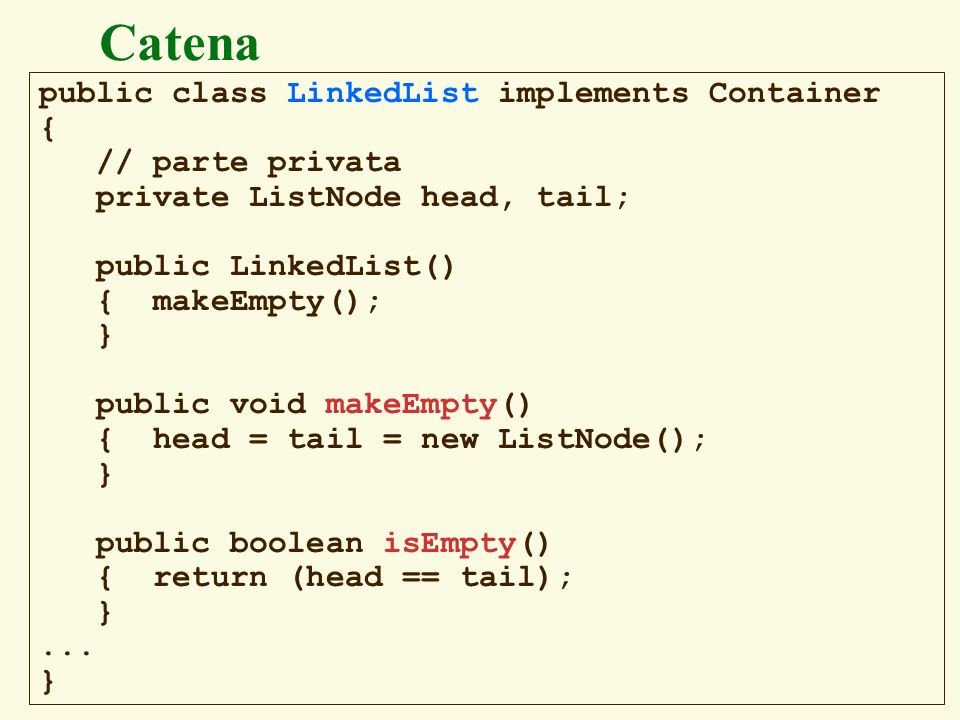 Catena public class LinkedList implements Container { // parte privata
