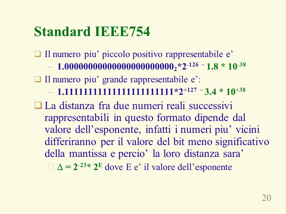 Standard IEEE754Il numero piu' piccolo positivo rappresentabile e' 1.000000000000000000000002*2-126 ~ 1.8 * 10-38.