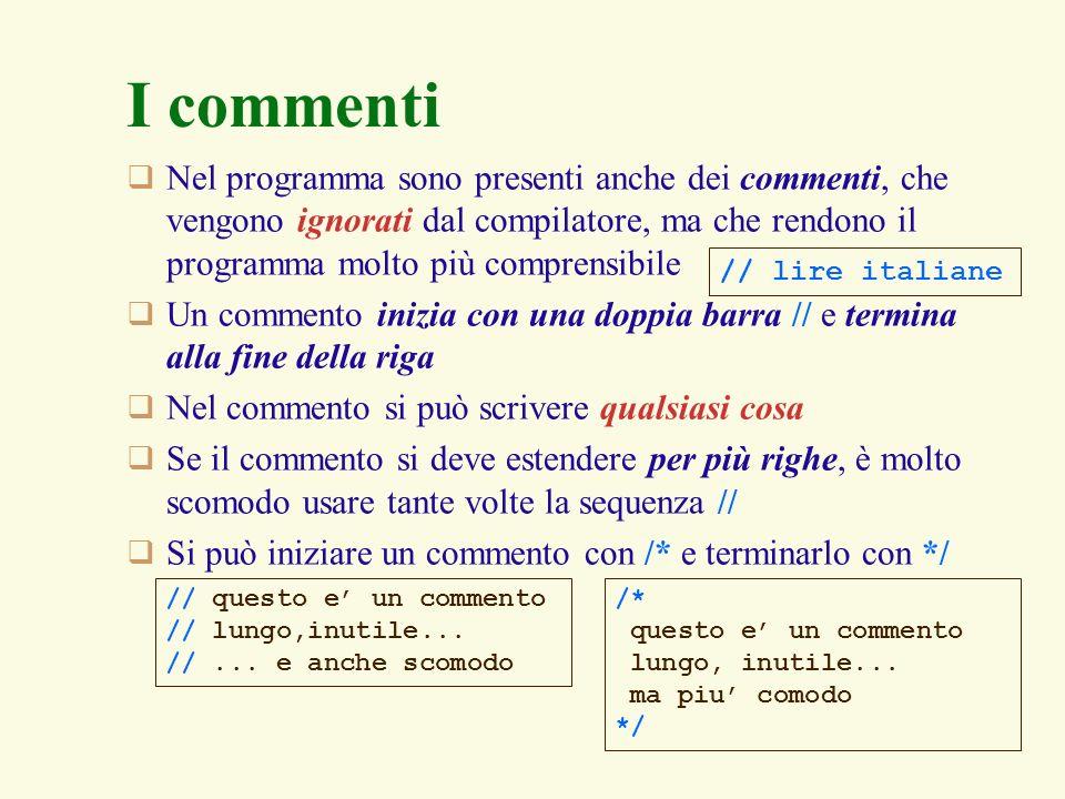 I commentiNel programma sono presenti anche dei commenti, che vengono ignorati dal compilatore, ma che rendono il programma molto più comprensibile.