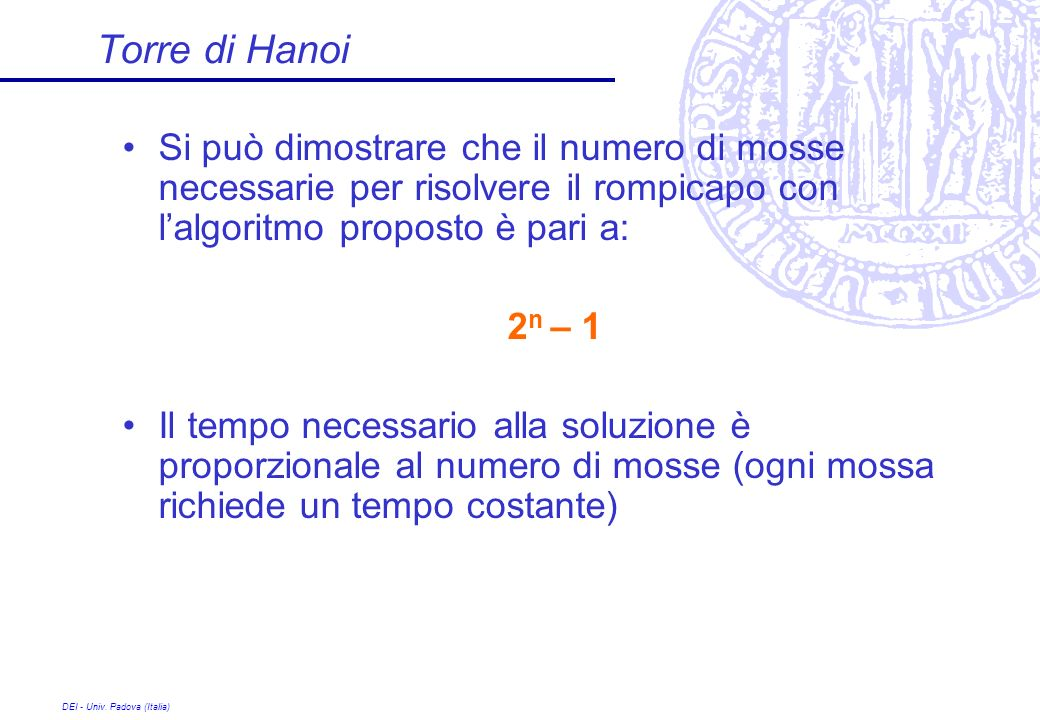 Torre di Hanoi Si può dimostrare che il numero di mosse necessarie per risolvere il rompicapo con l'algoritmo proposto è pari a: