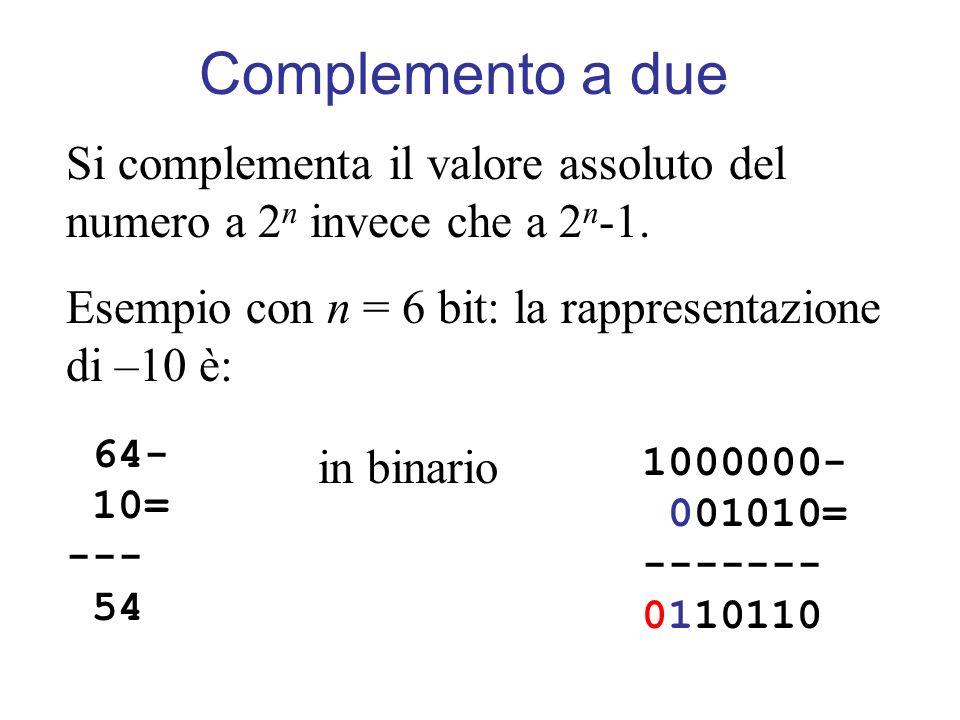 Complemento a due Si complementa il valore assoluto del numero a 2n invece che a 2n-1. Esempio con n = 6 bit: la rappresentazione di –10 è: