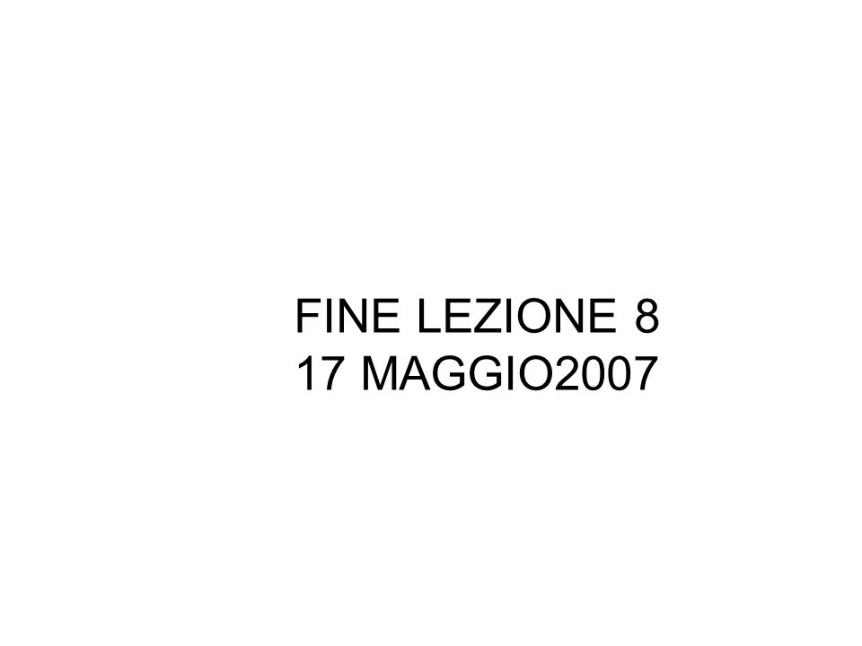 FINE LEZIONE 8 17 MAGGIO2007