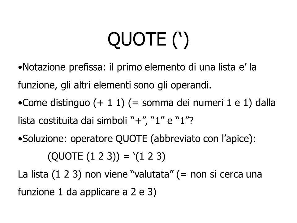 QUOTE (') Notazione prefissa: il primo elemento di una lista e' la funzione, gli altri elementi sono gli operandi.