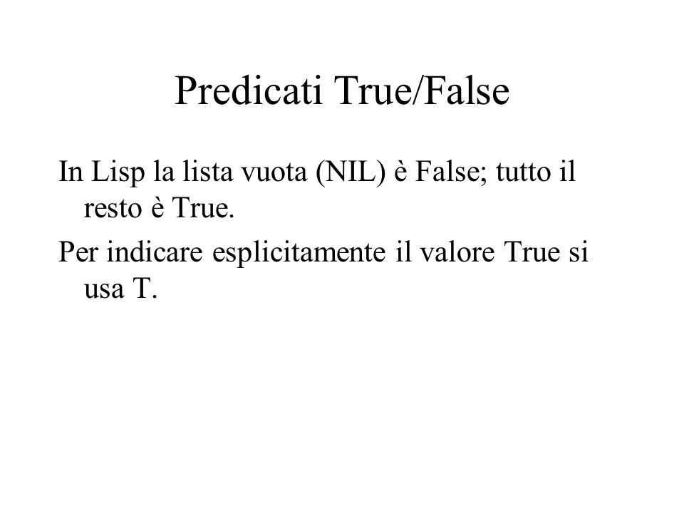 Predicati True/False In Lisp la lista vuota (NIL) è False; tutto il resto è True.