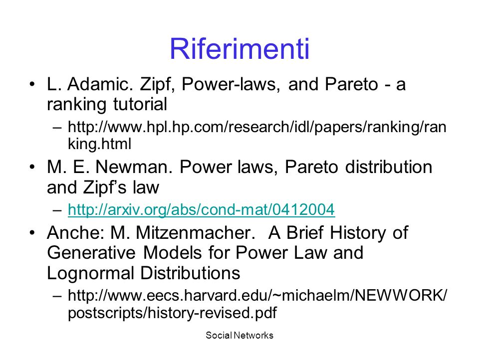 Riferimenti L. Adamic. Zipf, Power-laws, and Pareto - a ranking tutorial. http://www.hpl.hp.com/research/idl/papers/ranking/ranking.html.