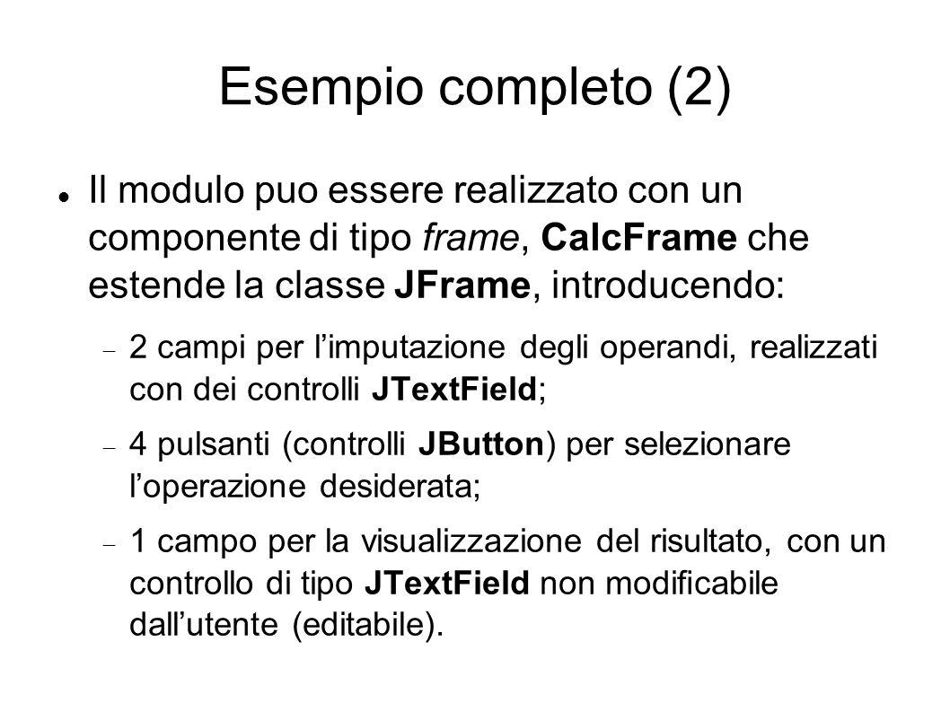 Esempio completo (2) Il modulo puo essere realizzato con un componente di tipo frame, CalcFrame che estende la classe JFrame, introducendo: