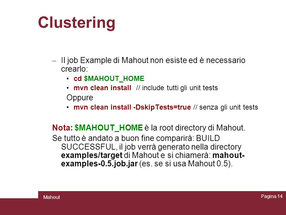 Clustering Il job Example di Mahout non esiste ed è necessario crearlo: cd $MAHOUT_HOME. mvn clean install // include tutti gli unit tests.