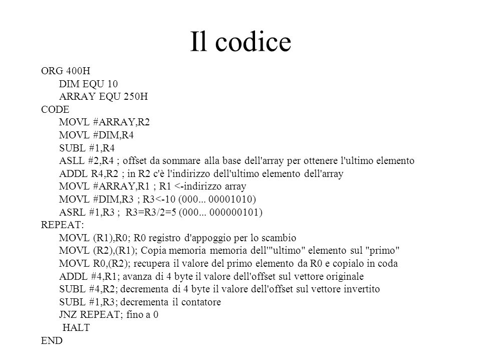 Il codice ORG 400H DIM EQU 10 ARRAY EQU 250H CODE MOVL #ARRAY,R2