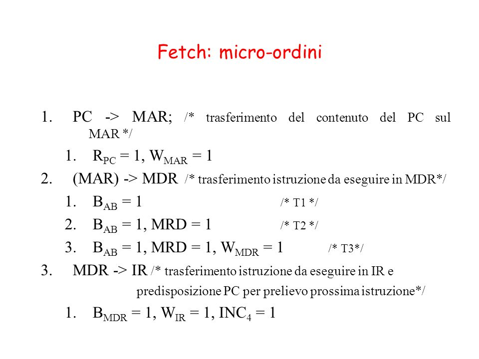 Fetch: micro-ordini PC -> MAR; /* trasferimento del contenuto del PC sul MAR */ RPC = 1, WMAR = 1.
