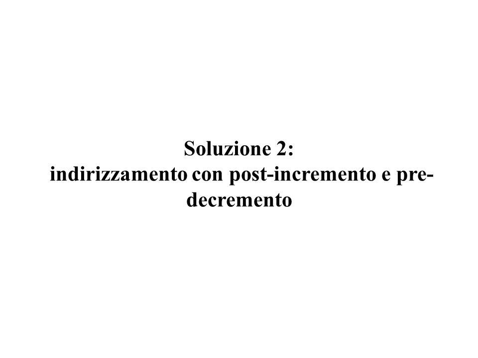 Soluzione 2: indirizzamento con post-incremento e pre-decremento