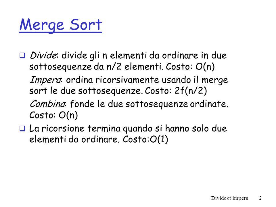 Merge Sort Divide: divide gli n elementi da ordinare in due sottosequenze da n/2 elementi. Costo: O(n)