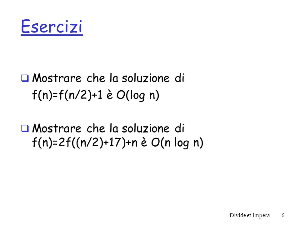 Esercizi Mostrare che la soluzione di f(n)=f(n/2)+1 è O(log n)