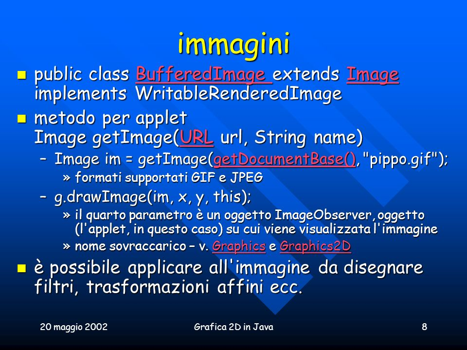 immagini public class BufferedImage extends Image implements WritableRenderedImage. metodo per applet Image getImage(URL url, String name)