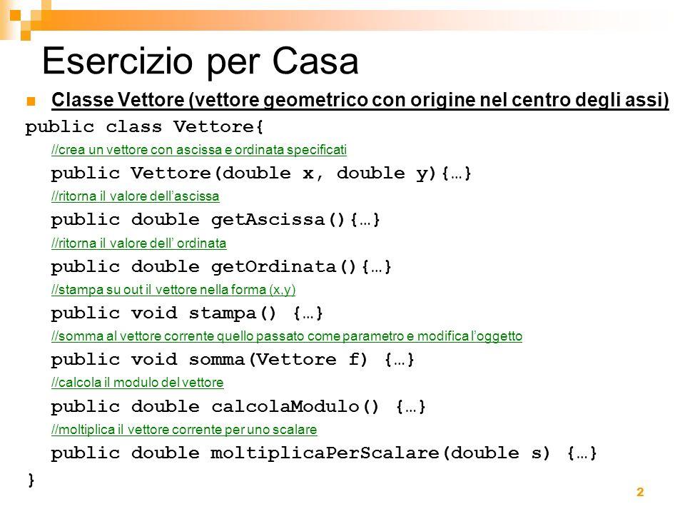 Esercizio per Casa Classe Vettore (vettore geometrico con origine nel centro degli assi) public class Vettore{