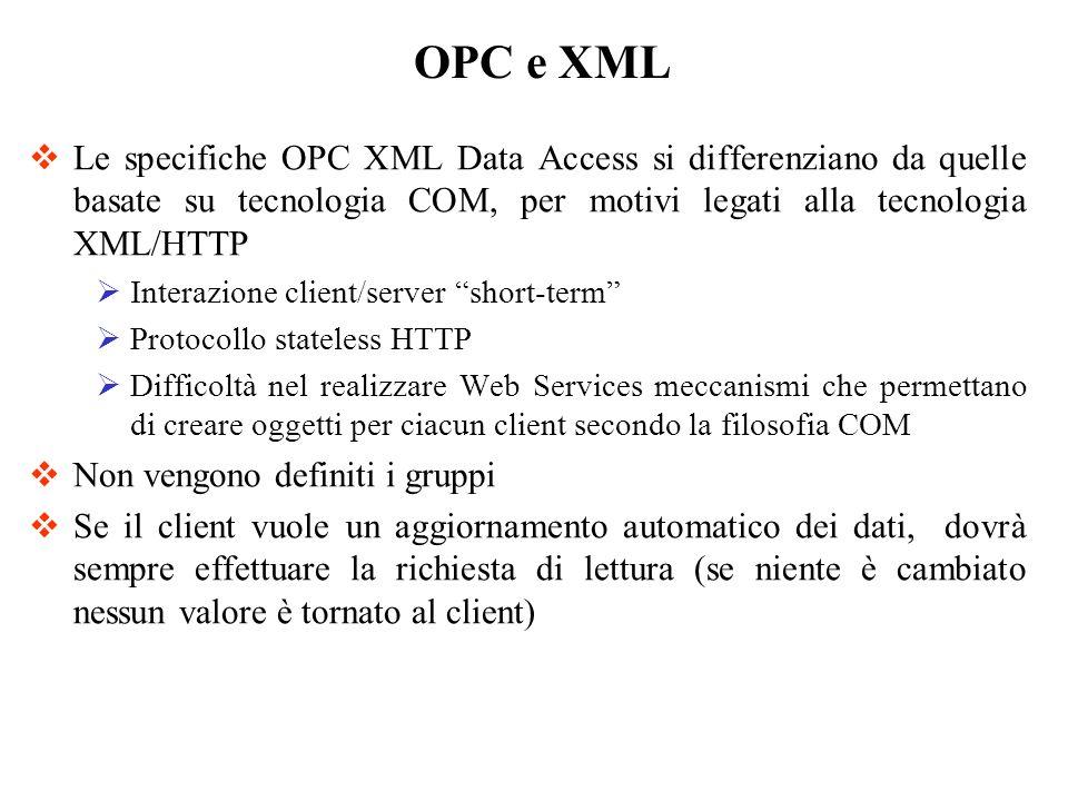 OPC e XML Le specifiche OPC XML Data Access si differenziano da quelle basate su tecnologia COM, per motivi legati alla tecnologia XML/HTTP.