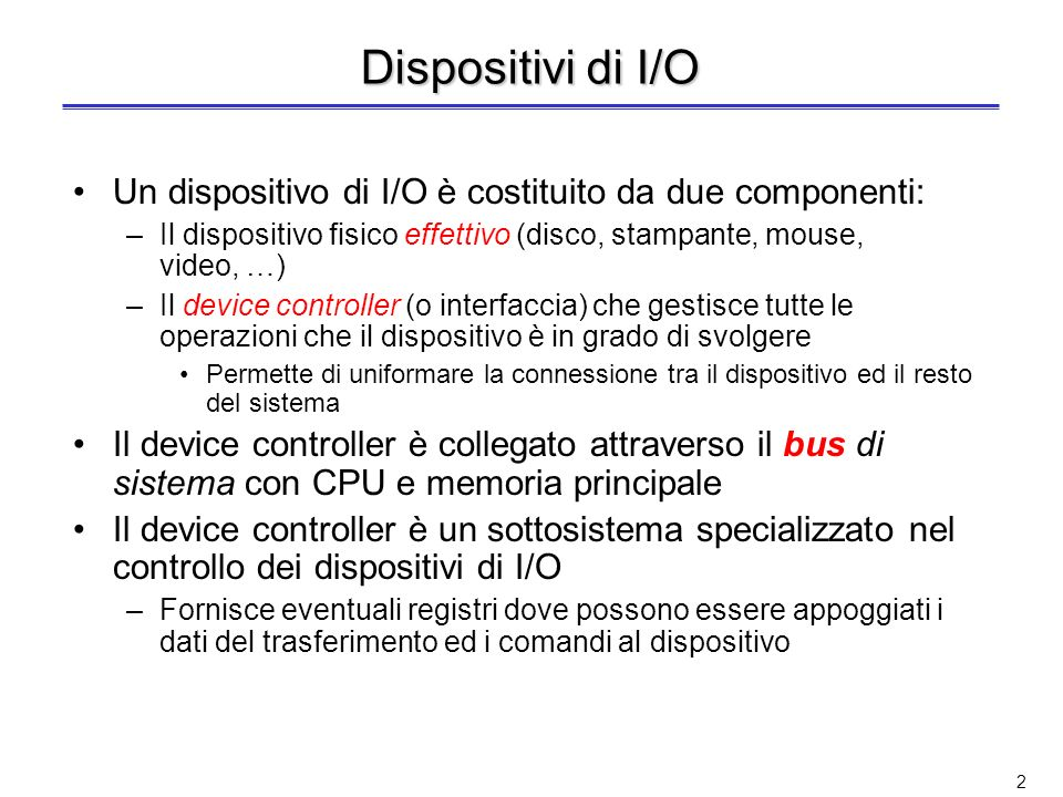 Dispositivi di I/O Un dispositivo di I/O è costituito da due componenti: Il dispositivo fisico effettivo (disco, stampante, mouse, video, …)
