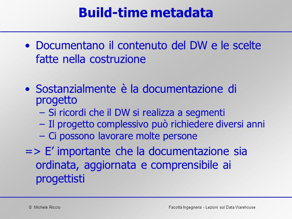 Build-time metadata Documentano il contenuto del DW e le scelte fatte nella costruzione. Sostanzialmente è la documentazione di progetto.