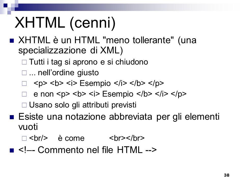 XHTML (cenni) XHTML è un HTML meno tollerante (una specializzazione di XML) Tutti i tag si aprono e si chiudono.