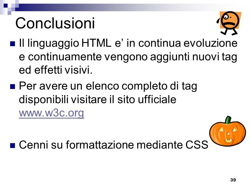Conclusioni Il linguaggio HTML e' in continua evoluzione e continuamente vengono aggiunti nuovi tag ed effetti visivi.