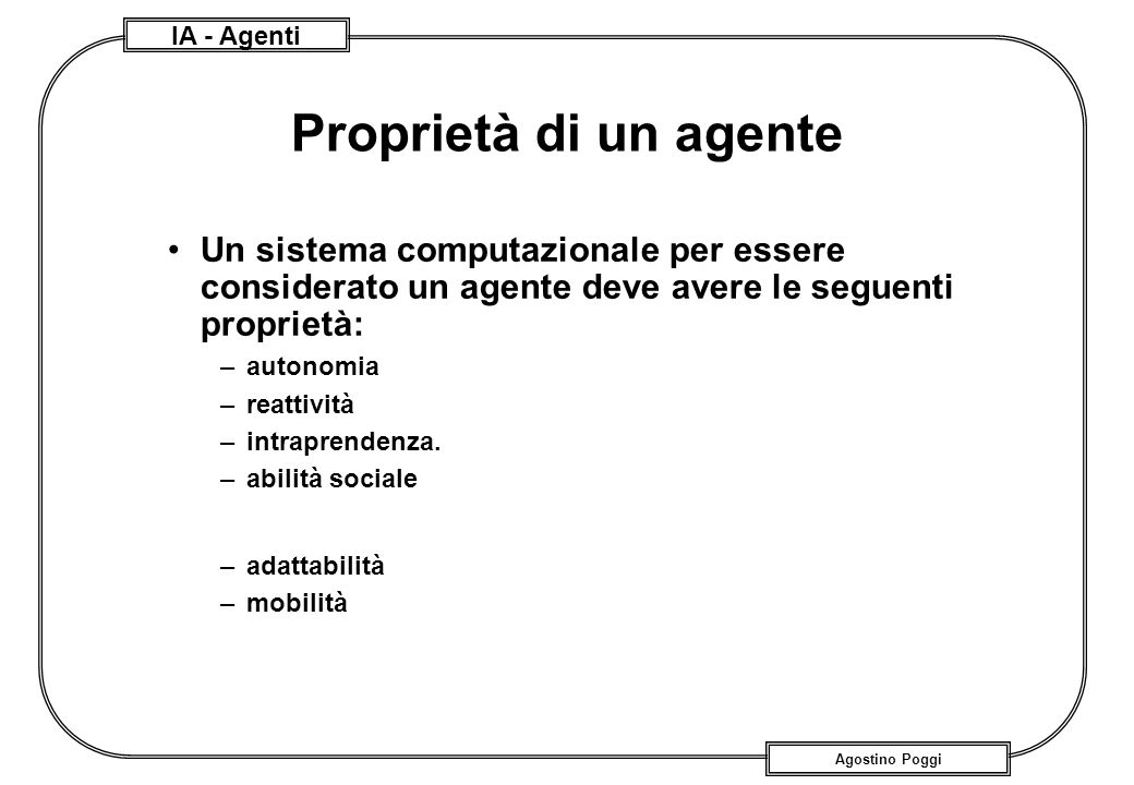 Proprietà di un agente Un sistema computazionale per essere considerato un agente deve avere le seguenti proprietà: