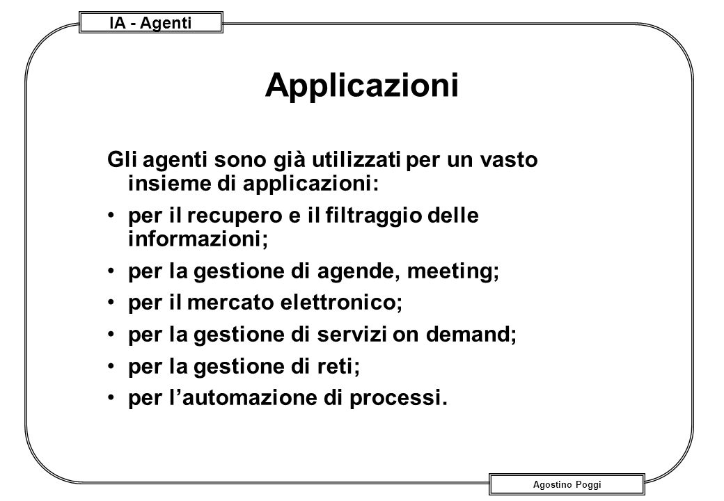 Applicazioni Gli agenti sono già utilizzati per un vasto insieme di applicazioni: per il recupero e il filtraggio delle informazioni;