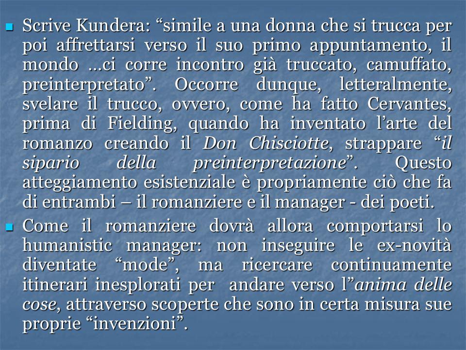 Scrive Kundera: simile a una donna che si trucca per poi affrettarsi verso il suo primo appuntamento, il mondo …ci corre incontro già truccato, camuffato, preinterpretato . Occorre dunque, letteralmente, svelare il trucco, ovvero, come ha fatto Cervantes, prima di Fielding, quando ha inventato l'arte del romanzo creando il Don Chisciotte, strappare il sipario della preinterpretazione . Questo atteggiamento esistenziale è propriamente ciò che fa di entrambi – il romanziere e il manager - dei poeti.