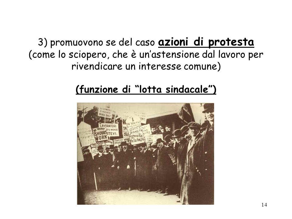 3) promuovono se del caso azioni di protesta (come lo sciopero, che è un'astensione dal lavoro per rivendicare un interesse comune) (funzione di lotta sindacale )