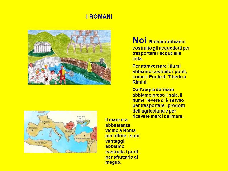 I ROMANI Noi Romani abbiamo costruito gli acquedotti per trasportare l acqua alle città.