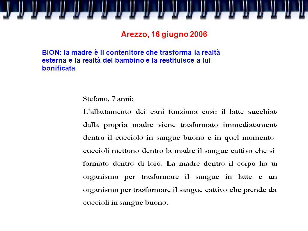 Arezzo, 16 giugno 2006 BION: la madre è il contenitore che trasforma la realtà. esterna e la realtà del bambino e la restituisce a lui.