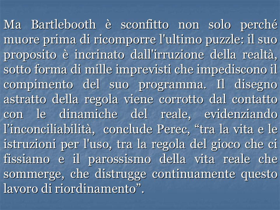 Ma Bartlebooth è sconfitto non solo perché muore prima di ricomporre l ultimo puzzle: il suo proposito è incrinato dall irruzione della realtà, sotto forma di mille imprevisti che impediscono il compimento del suo programma.