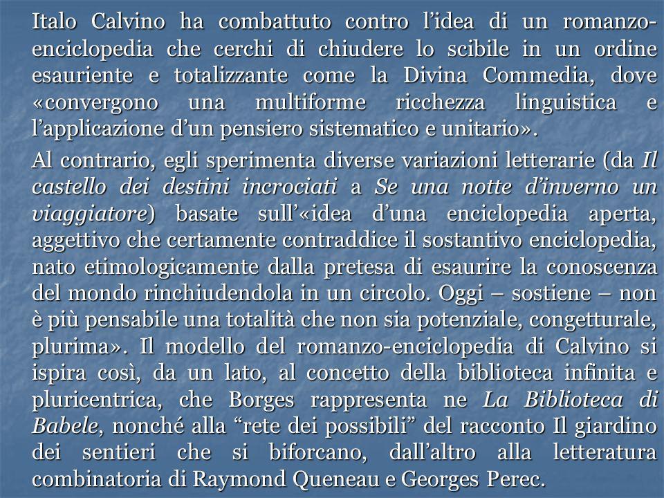 Italo Calvino ha combattuto contro l'idea di un romanzo-enciclopedia che cerchi di chiudere lo scibile in un ordine esauriente e totalizzante come la Divina Commedia, dove «convergono una multiforme ricchezza linguistica e l'applicazione d'un pensiero sistematico e unitario».