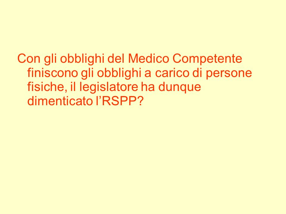 Con gli obblighi del Medico Competente finiscono gli obblighi a carico di persone fisiche, il legislatore ha dunque dimenticato l'RSPP