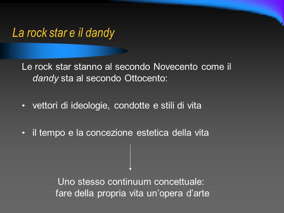 La rock star e il dandy Le rock star stanno al secondo Novecento come il dandy sta al secondo Ottocento: