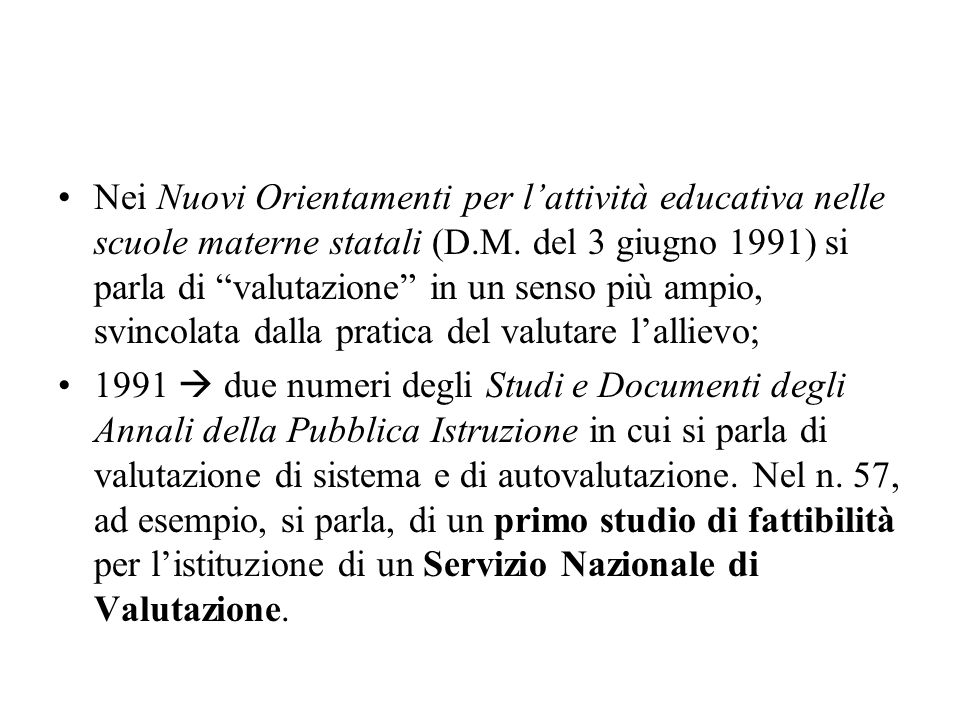 Nei Nuovi Orientamenti per l'attività educativa nelle scuole materne statali (D.M. del 3 giugno 1991) si parla di valutazione in un senso più ampio, svincolata dalla pratica del valutare l'allievo;
