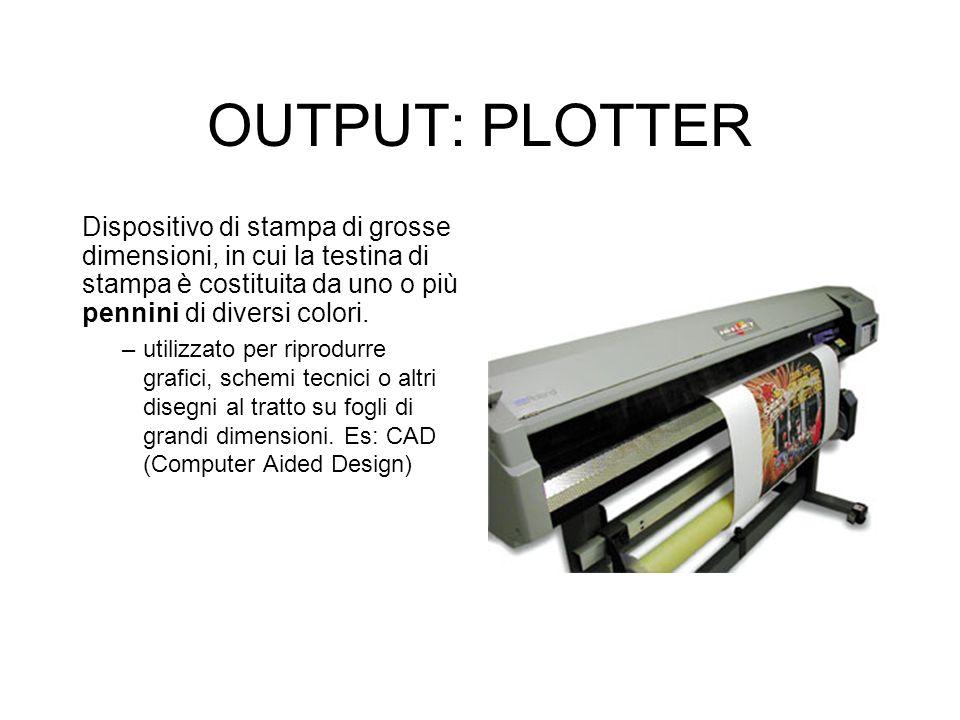 OUTPUT: PLOTTER Dispositivo di stampa di grosse dimensioni, in cui la testina di stampa è costituita da uno o più pennini di diversi colori.