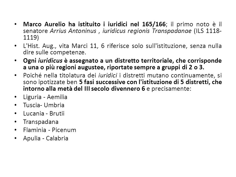 Marco Aurelio ha istituito i iuridici nel 165/166; il primo noto è il senatore Arrius Antoninus , iuridicus regionis Transpadanae (ILS 1118-1119)