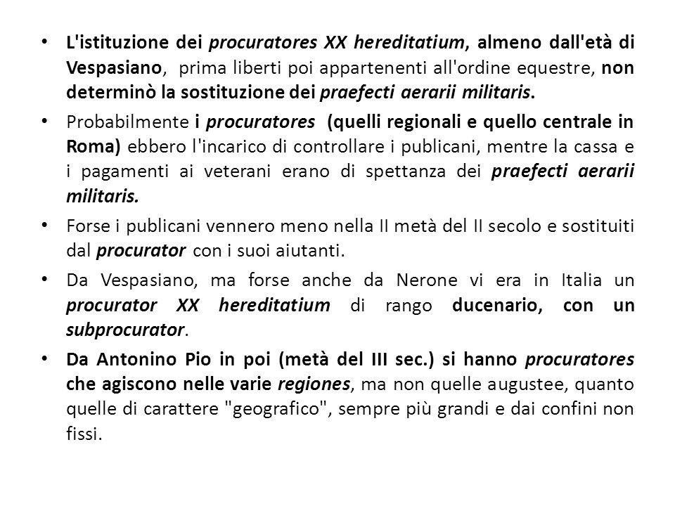 L istituzione dei procuratores XX hereditatium, almeno dall età di Vespasiano, prima liberti poi appartenenti all ordine equestre, non determinò la sostituzione dei praefecti aerarii militaris.