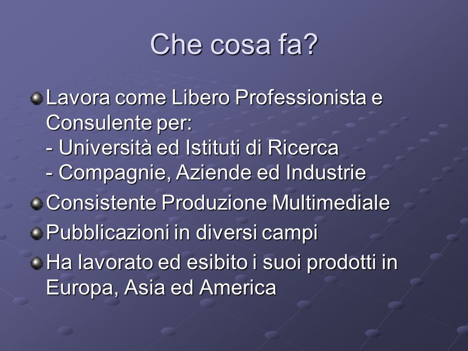Che cosa fa Lavora come Libero Professionista e Consulente per: - Università ed Istituti di Ricerca - Compagnie, Aziende ed Industrie.