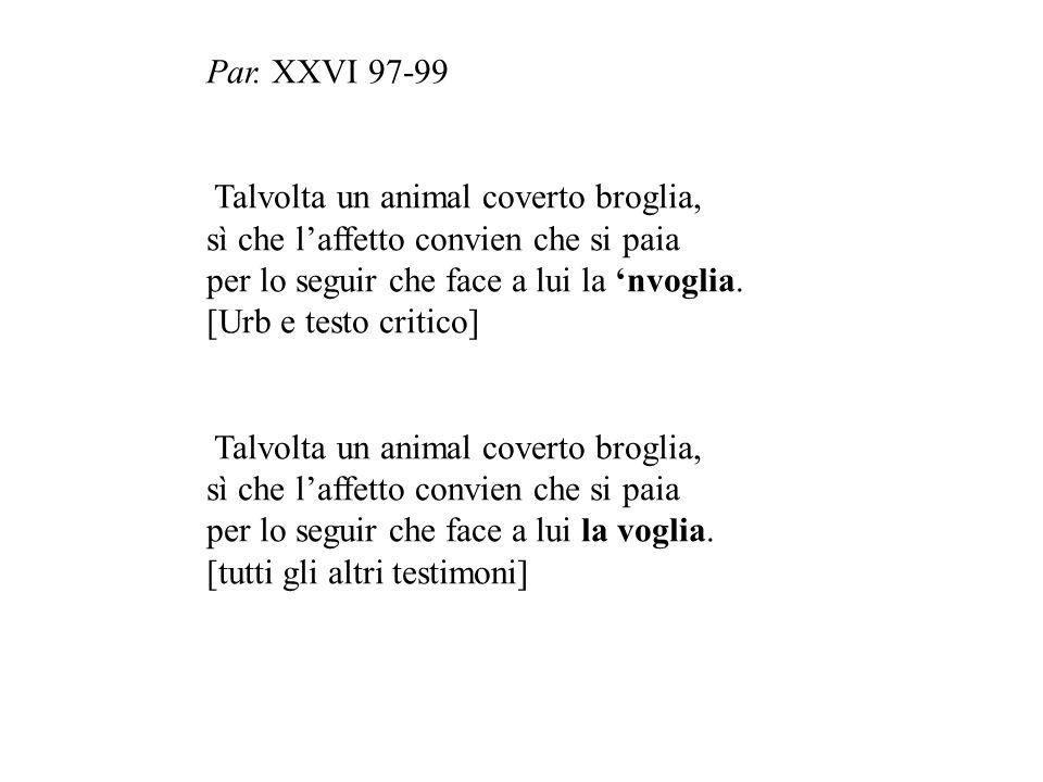 Par. XXVI 97-99 Talvolta un animal coverto broglia, sì che l'affetto convien che si paia. per lo seguir che face a lui la 'nvoglia.